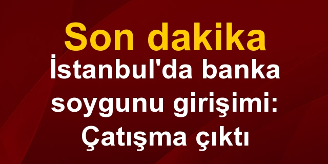 Son dakika! İstanbul'da banka soygunu girişimi: Çatışma çıktı